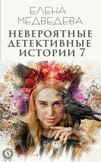 Невероятные детективные истории 7 - Елена Медведева