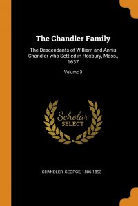 The Chandler Family. The Descendants of William and Annis Chandler who Settled in Roxbury, Mass., 1637; Volume 3