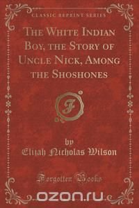 The White Indian Boy, the Story of Uncle Nick, Among the Shoshones (Classic Reprint)