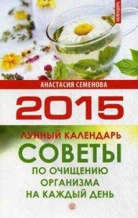 Советы по очищению организма на каждый день. Лунный календарь на 2015. Семенова А. Н, А. Н. Семенова