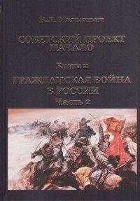 Cоветский проект: Начало. В 3 книгах. Книга 2. Гражданская война в России. Часть 2