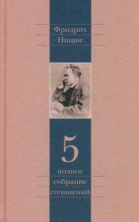 Фридрих Ницше. Полное собрание сочинений в 13 томах. Том 5
