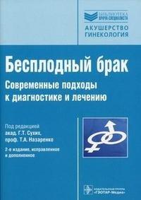 Бесплодный брак. Современные подходы к диагностике и лечению, Под редакцией Г. Т. Сухих, Т. А. Назаренко