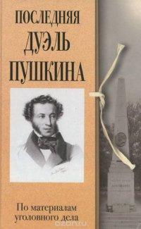 Последняя дуэль Пушкина. По материалам уголовного дела