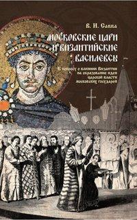 Московские цари и византийские василевсы. К вопросу о влиянии Византии на образование идеи царской власти московских государей