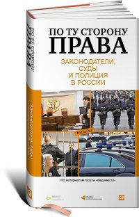 По ту сторону права. Законодатели, суды и полиция в России