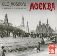 Календарь 2016 (на скрепке). Москва. Прошлое и настоящее / Old Moscow